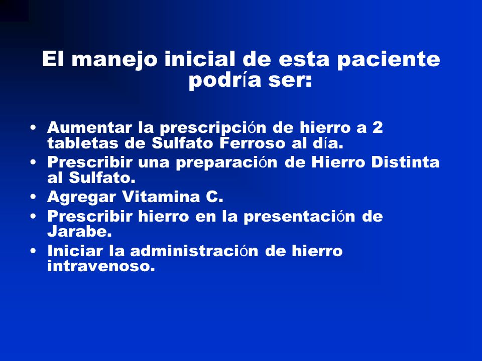 El manejo inicial de esta paciente podr í a ser: Aumentar la prescripci ó n de hierro a 2 tabletas de Sulfato Ferroso al d í a. Prescribir una prepara