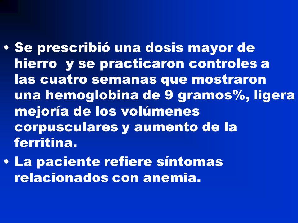 Se prescribió una dosis mayor de hierro y se practicaron controles a las cuatro semanas que mostraron una hemoglobina de 9 gramos%, ligera mejoría de