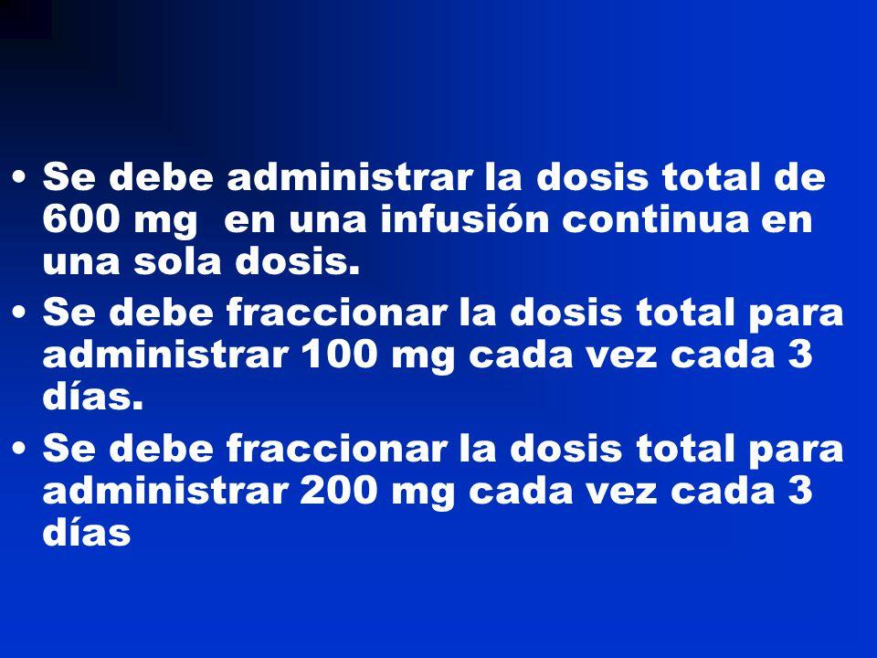 Se debe administrar la dosis total de 600 mg en una infusión continua en una sola dosis. Se debe fraccionar la dosis total para administrar 100 mg cad