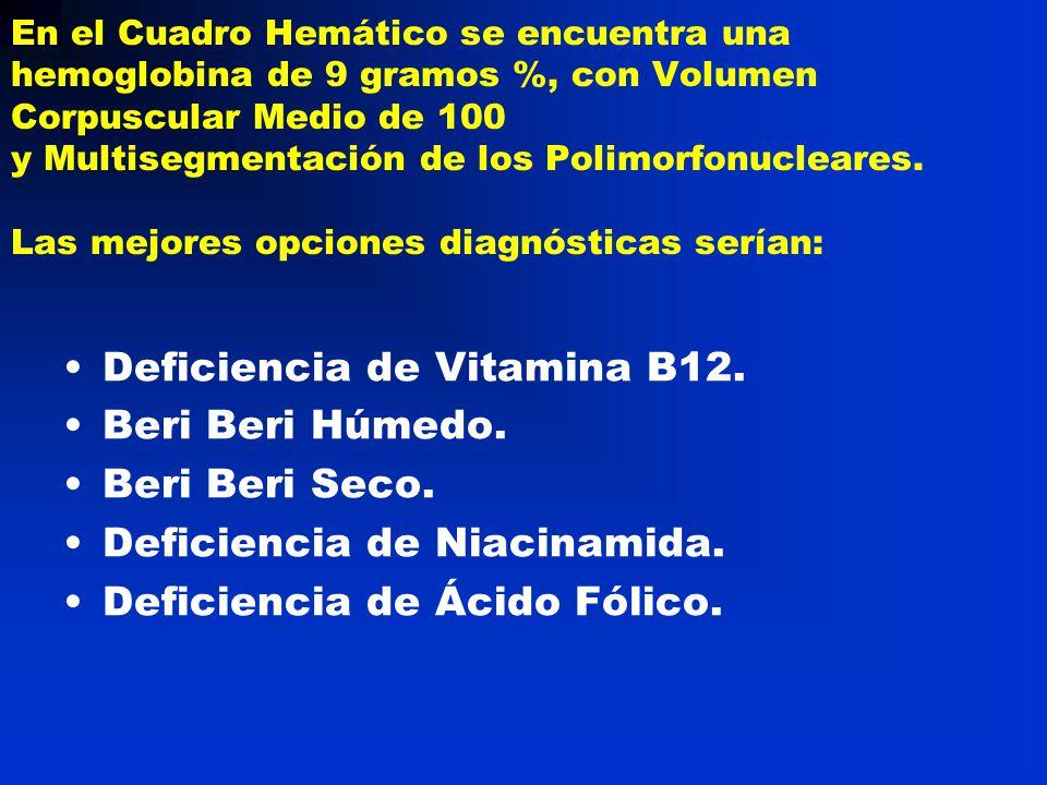 En el Cuadro Hemático se encuentra una hemoglobina de 9 gramos %, con Volumen Corpuscular Medio de 100 y Multisegmentación de los Polimorfonucleares.