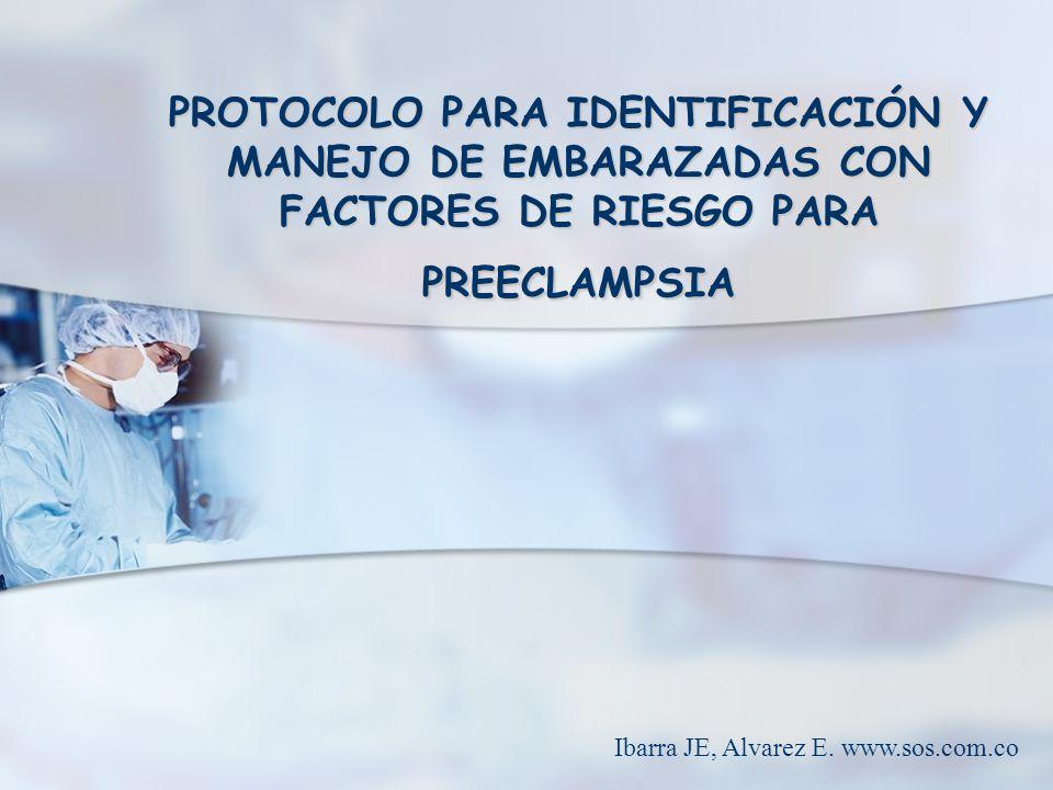 PROTOCOLO PARA IDENTIFICACIÓN Y MANEJO DE EMBARAZADAS CON FACTORES DE RIESGO PARA PREECLAMPSIA Ibarra JE, Alvarez E. www.sos.com.co