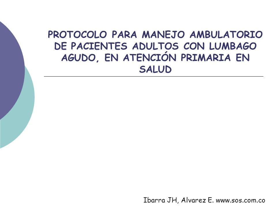 PROTOCOLO PARA MANEJO AMBULATORIO DE PACIENTES ADULTOS CON LUMBAGO AGUDO, EN ATENCIÓN PRIMARIA EN SALUD Ibarra JH, Alvarez E. www.sos.com.co