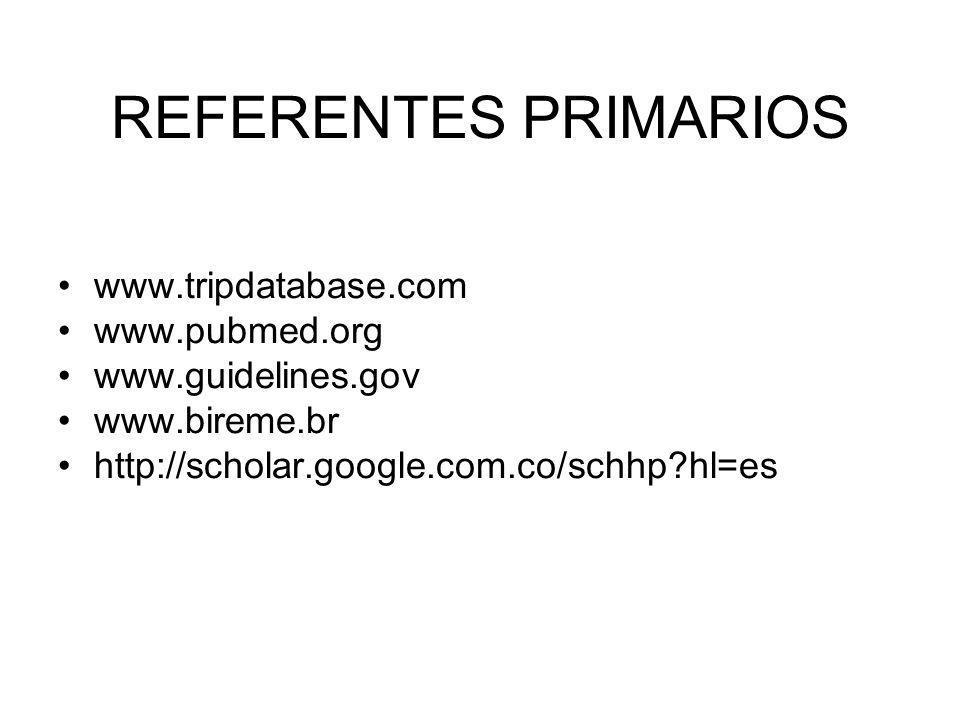 REFERENTES PRIMARIOS www.tripdatabase.com www.pubmed.org www.guidelines.gov www.bireme.br http://scholar.google.com.co/schhp?hl=es