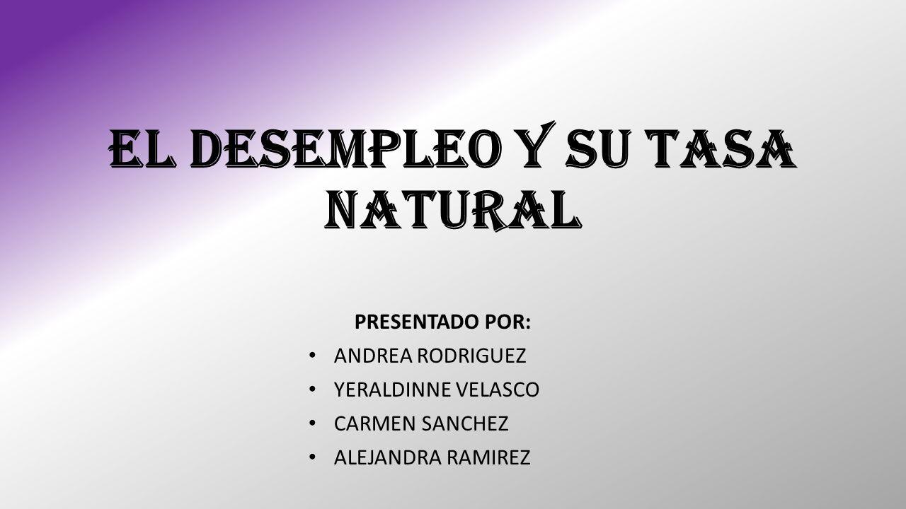EL DESEMPLEO Y SU TASA NATURAL PRESENTADO POR: ANDREA RODRIGUEZ YERALDINNE VELASCO CARMEN SANCHEZ ALEJANDRA RAMIREZ