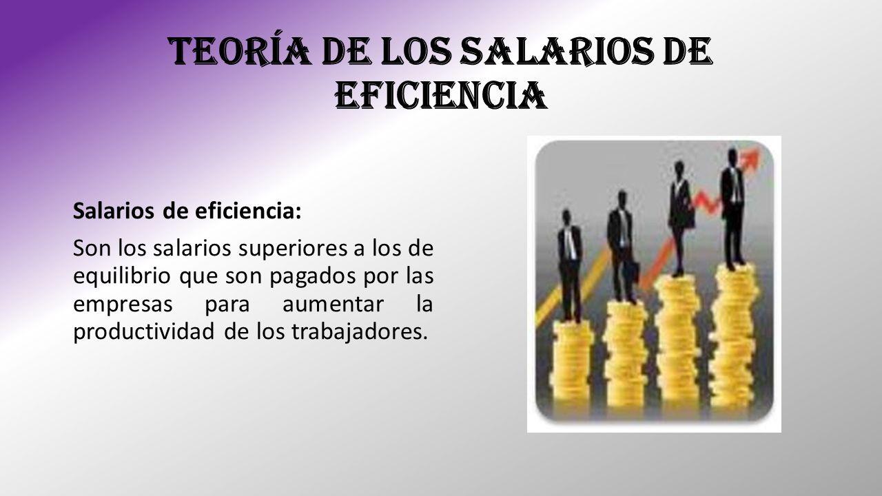 TEORÍA DE LOS SALARIOS DE EFICIENCIA Salarios de eficiencia: Son los salarios superiores a los de equilibrio que son pagados por las empresas para aum