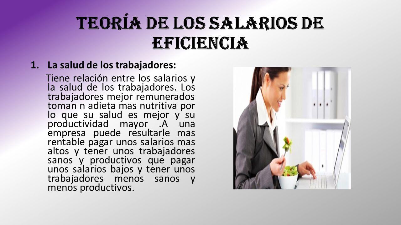 TEORÍA DE LOS SALARIOS DE EFICIENCIA 1.La salud de los trabajadores: Tiene relación entre los salarios y la salud de los trabajadores. Los trabajadore