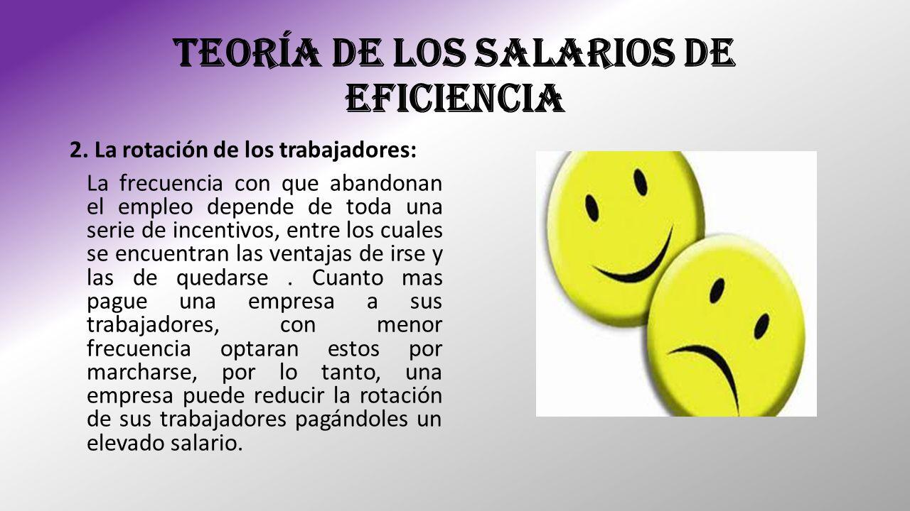 TEORÍA DE LOS SALARIOS DE EFICIENCIA 2. La rotación de los trabajadores: La frecuencia con que abandonan el empleo depende de toda una serie de incent
