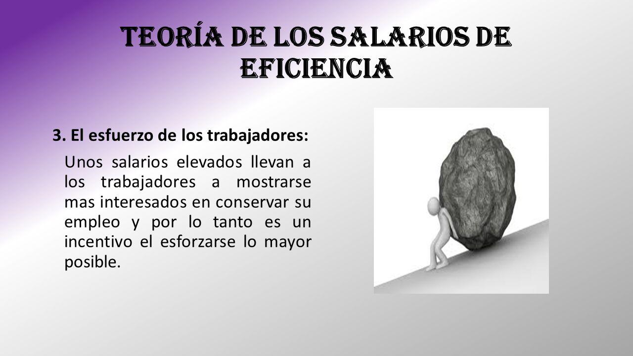 TEORÍA DE LOS SALARIOS DE EFICIENCIA 3. El esfuerzo de los trabajadores: Unos salarios elevados llevan a los trabajadores a mostrarse mas interesados