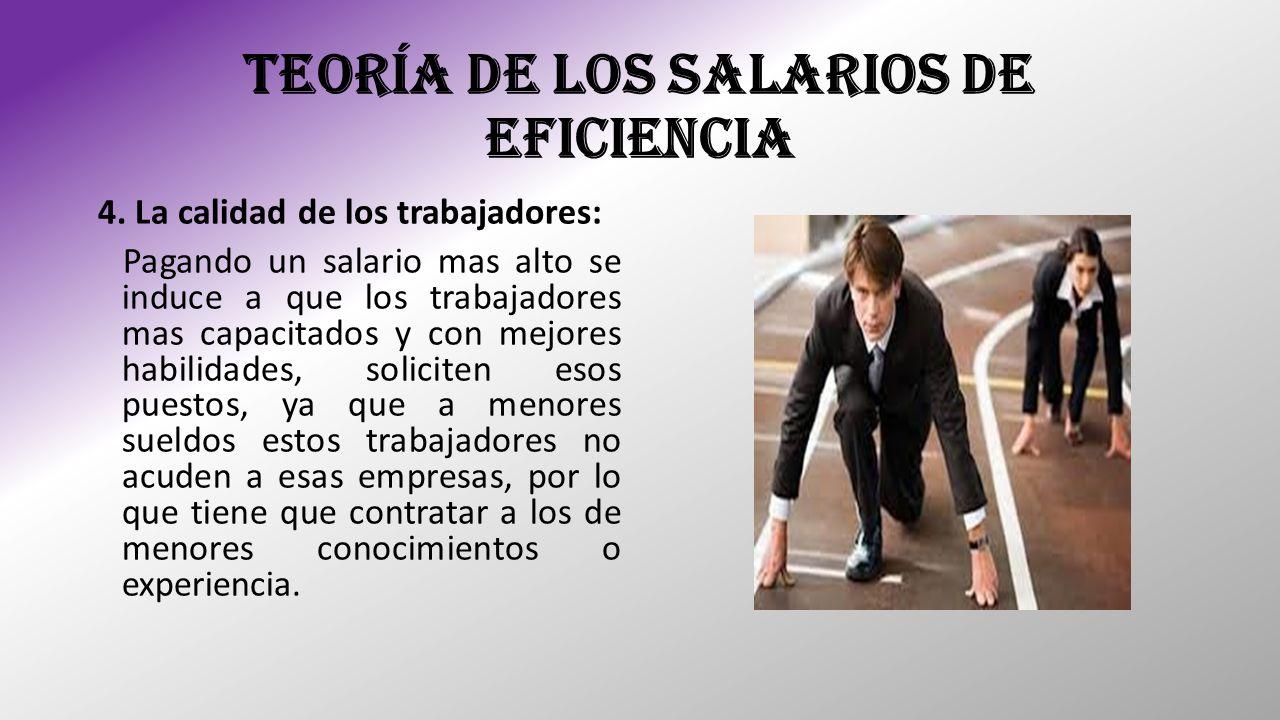 TEORÍA DE LOS SALARIOS DE EFICIENCIA 4. La calidad de los trabajadores: Pagando un salario mas alto se induce a que los trabajadores mas capacitados y