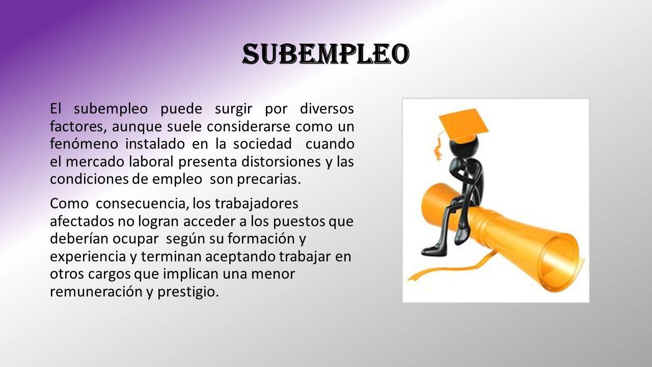SUBEMPLEO El subempleo puede surgir por diversos factores, aunque suele considerarse como un fenómeno instalado en la sociedad cuando el mercado labor