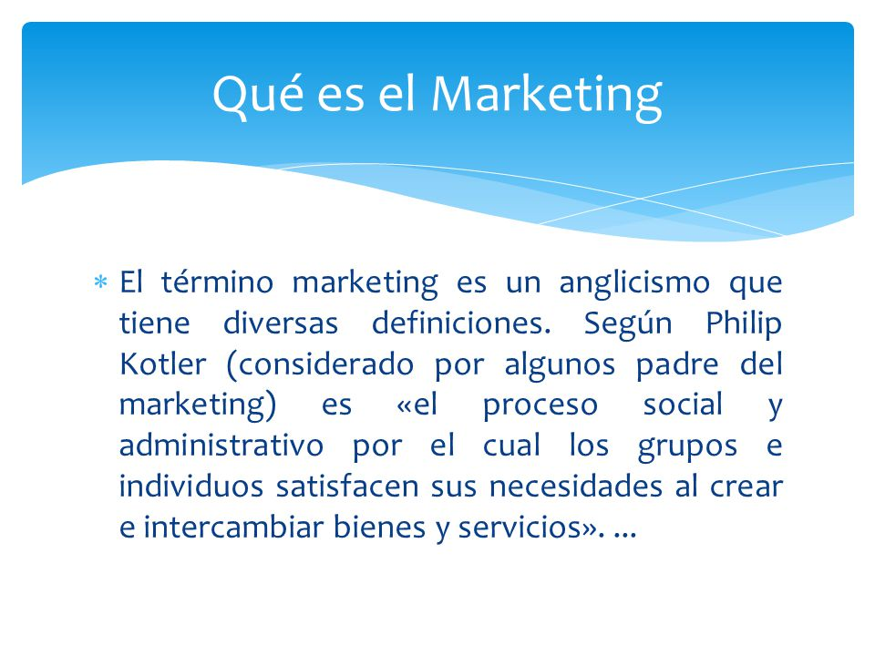 El término marketing es un anglicismo que tiene diversas definiciones. Según Philip Kotler (considerado por algunos padre del marketing) es «el proces
