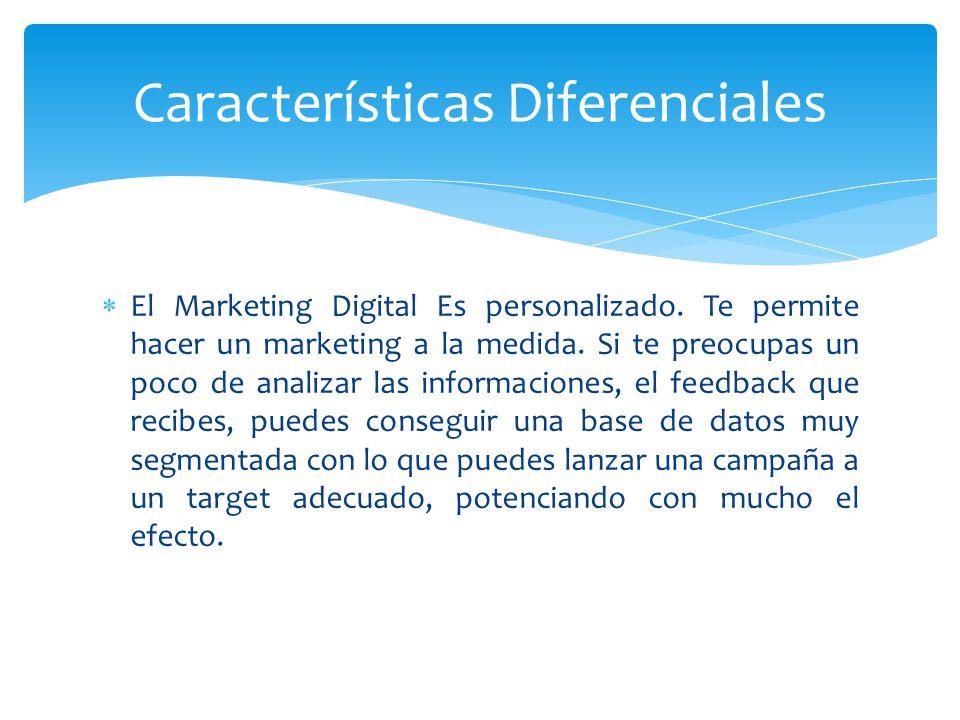 El Marketing Digital Es personalizado. Te permite hacer un marketing a la medida. Si te preocupas un poco de analizar las informaciones, el feedback q