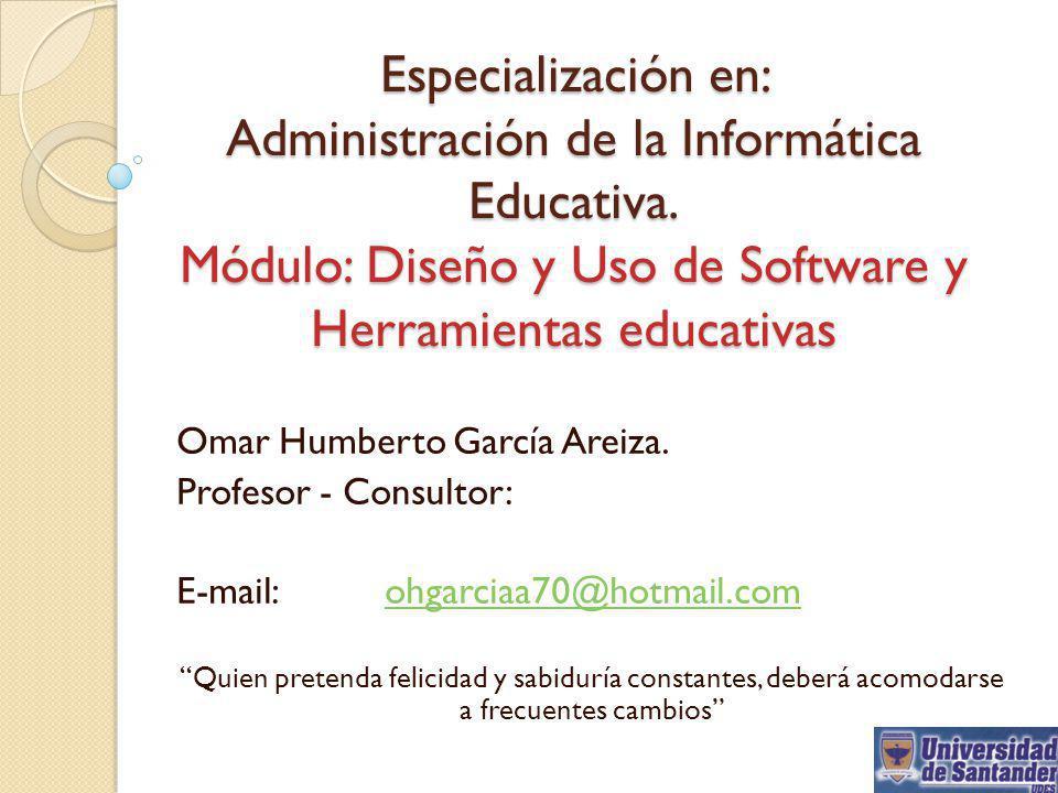 Especialización en: Administración de la Informática Educativa. Módulo: Diseño y Uso de Software y Herramientas educativas Omar Humberto García Areiza