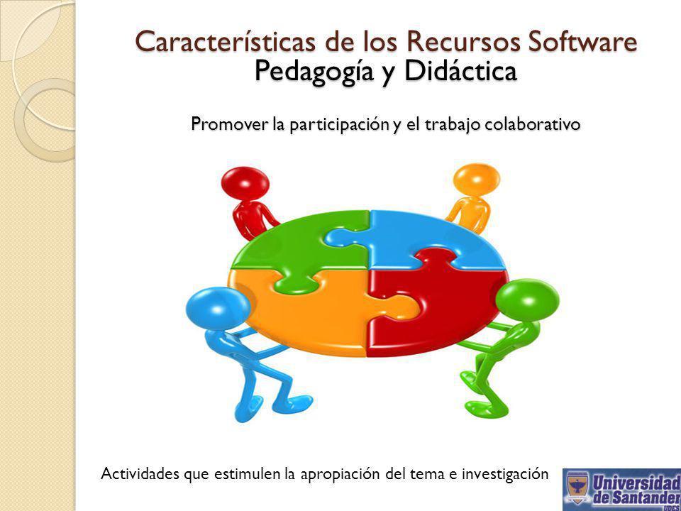 Características de los Recursos Software Pedagogía y Didáctica Promover la participación y el trabajo colaborativo Actividades que estimulen la apropi