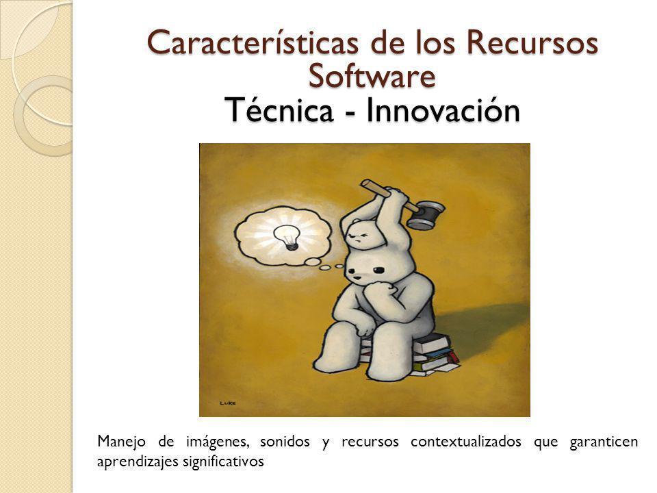 Características de los Recursos Software Técnica - Innovación Manejo de imágenes, sonidos y recursos contextualizados que garanticen aprendizajes sign