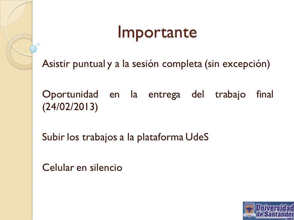 Importante Asistir puntual y a la sesión completa (sin excepción) Oportunidad en la entrega del trabajo final (24/02/2013) Subir los trabajos a la pla