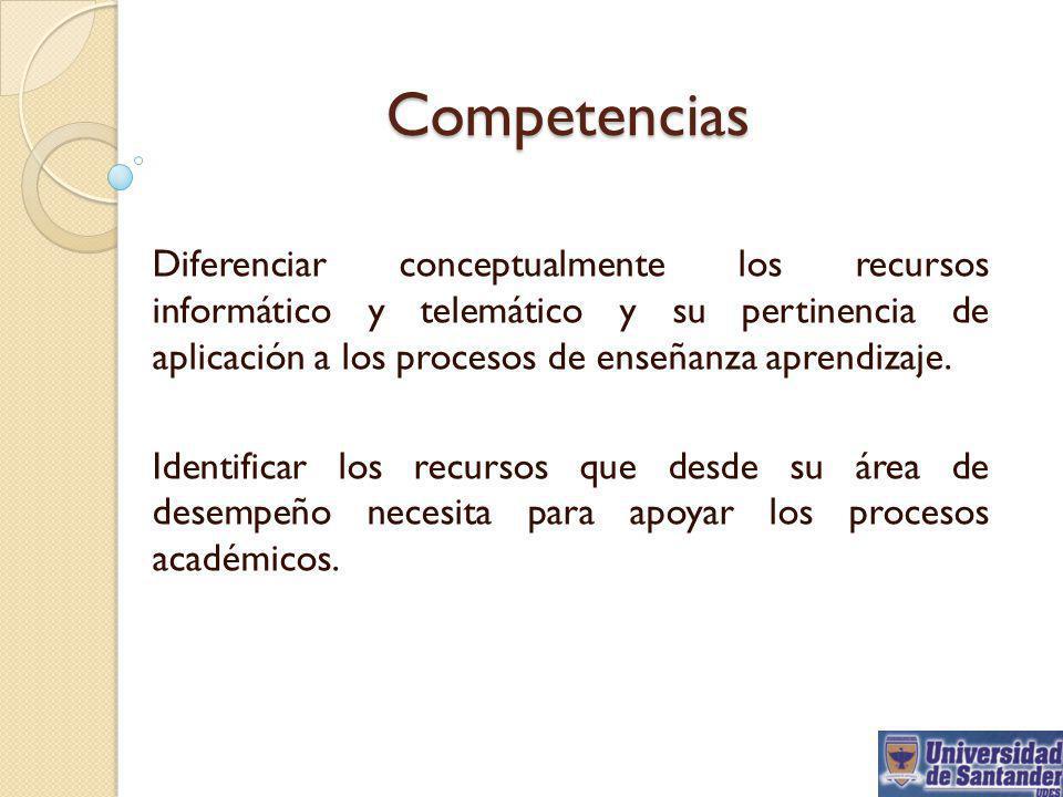Competencias Diferenciar conceptualmente los recursos informático y telemático y su pertinencia de aplicación a los procesos de enseñanza aprendizaje.