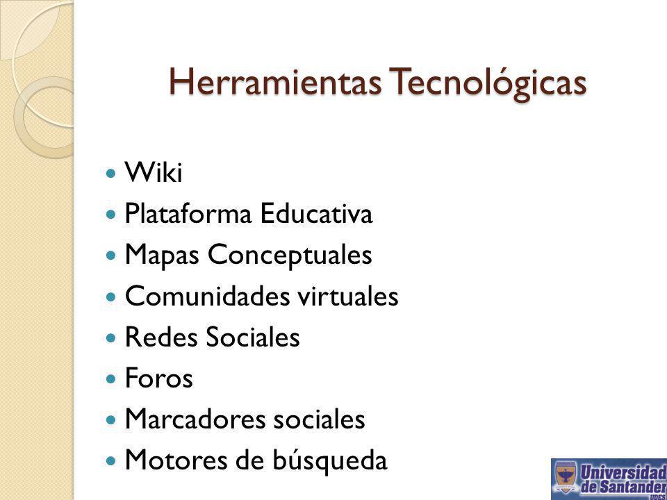 Herramientas Tecnológicas Wiki Plataforma Educativa Mapas Conceptuales Comunidades virtuales Redes Sociales Foros Marcadores sociales Motores de búsqu