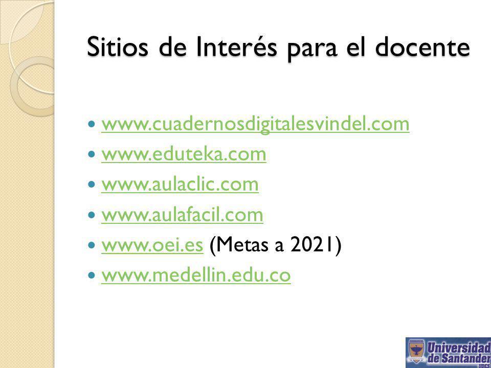 Sitios de Interés para el docente www.cuadernosdigitalesvindel.com www.eduteka.com www.aulaclic.com www.aulafacil.com www.oei.es (Metas a 2021) www.oe