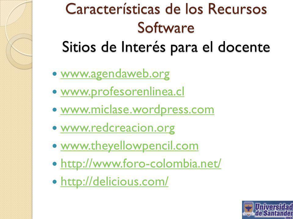 Características de los Recursos Software Sitios de Interés para el docente www.agendaweb.org www.profesorenlinea.cl www.miclase.wordpress.com www.redc