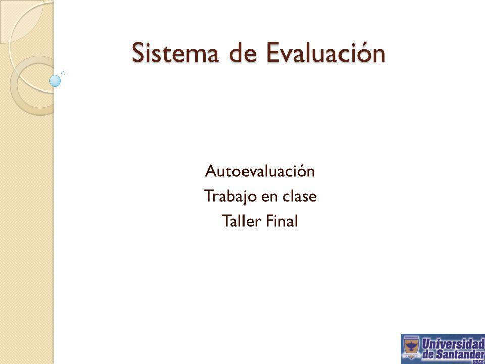 Sistema de Evaluación Autoevaluación Trabajo en clase Taller Final