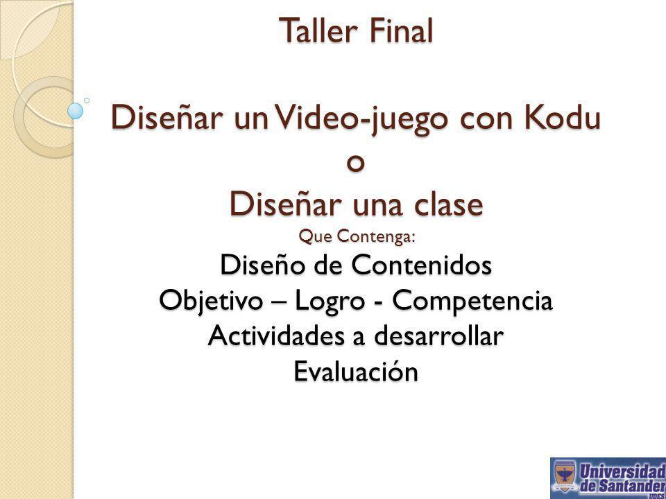 Taller Final Diseñar un Video-juego con Kodu o Diseñar una clase Que Contenga: Diseño de Contenidos Objetivo – Logro - Competencia Actividades a desar