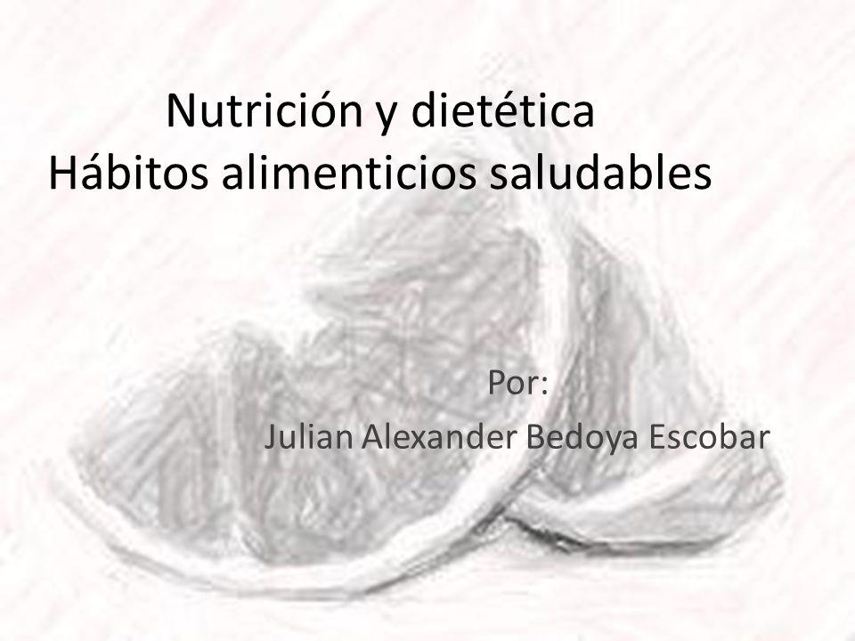Nutrición y dietética Hábitos alimenticios saludables Por: Julian Alexander Bedoya Escobar