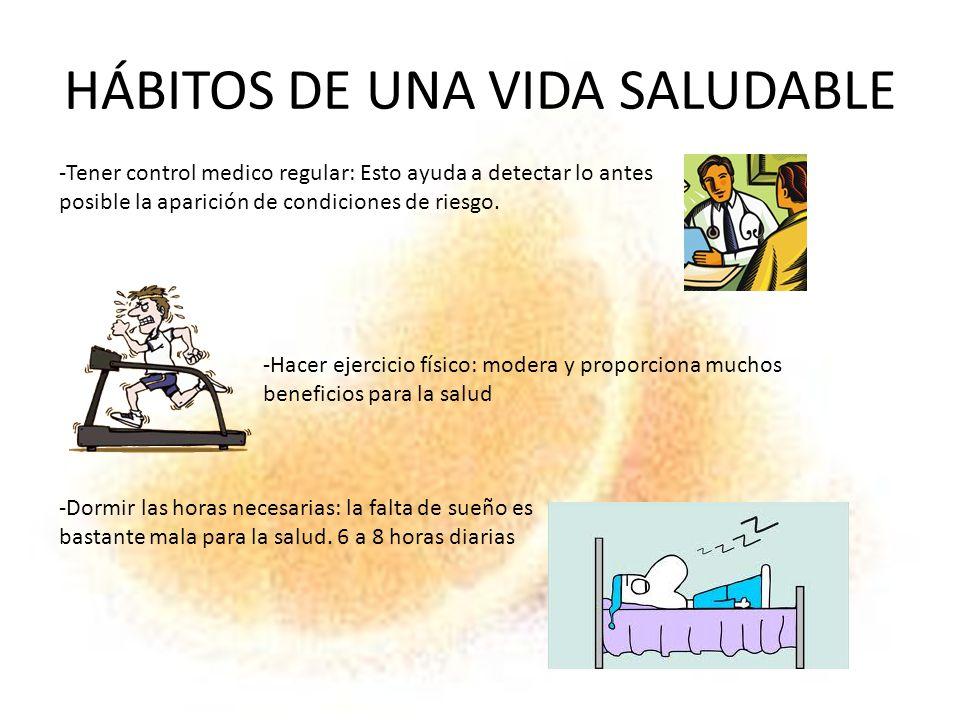 HÁBITOS DE UNA VIDA SALUDABLE -Tener control medico regular: Esto ayuda a detectar lo antes posible la aparición de condiciones de riesgo. -Hacer ejer