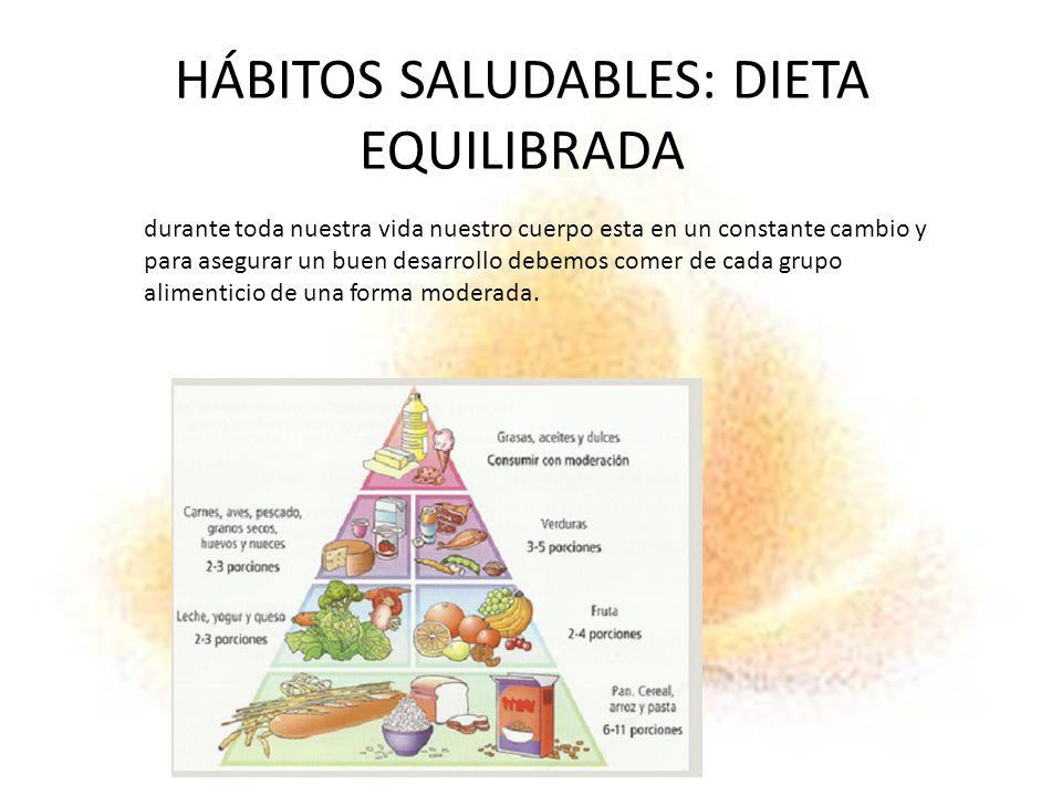 HÁBITOS SALUDABLES: DIETA EQUILIBRADA durante toda nuestra vida nuestro cuerpo esta en un constante cambio y para asegurar un buen desarrollo debemos comer de cada grupo alimenticio de una forma moderada.