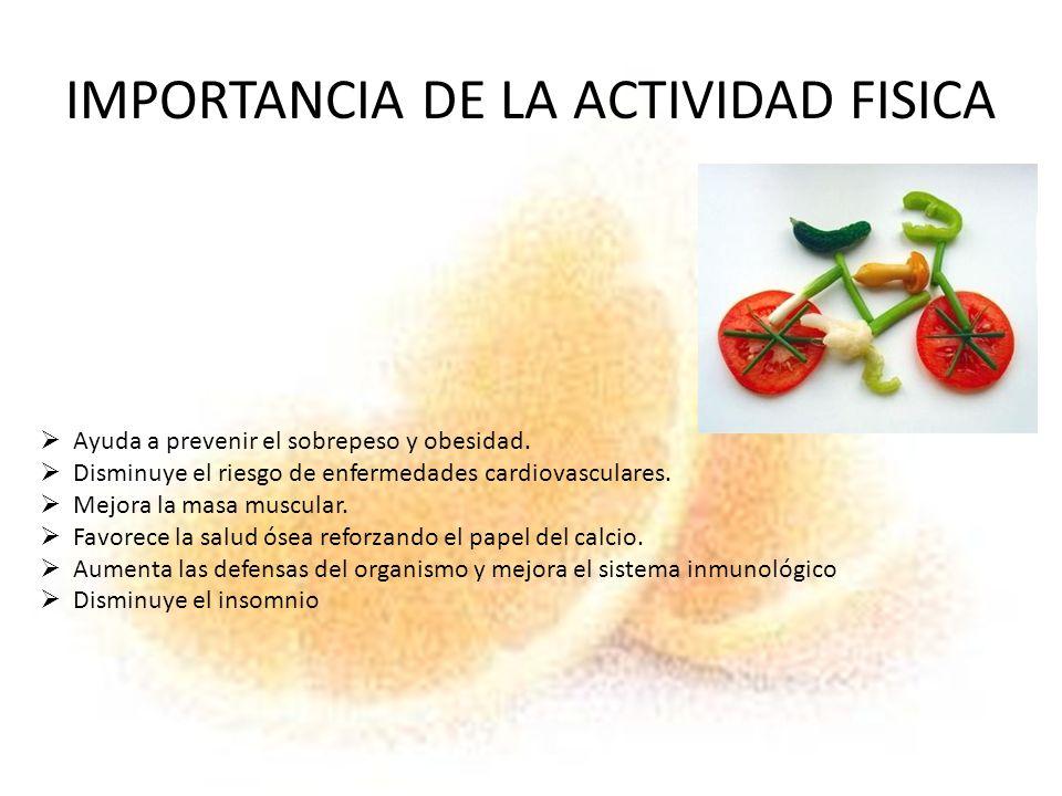 IMPORTANCIA DE LA ACTIVIDAD FISICA Ayuda a prevenir el sobrepeso y obesidad. Disminuye el riesgo de enfermedades cardiovasculares. Mejora la masa musc