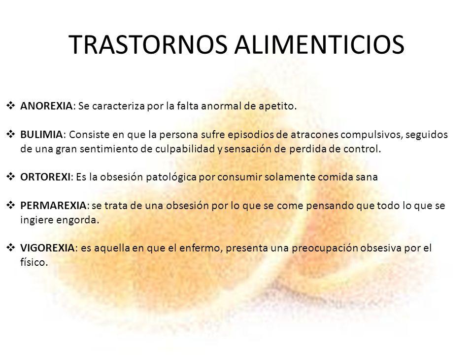 TRASTORNOS ALIMENTICIOS ANOREXIA: Se caracteriza por la falta anormal de apetito. BULIMIA: Consiste en que la persona sufre episodios de atracones com