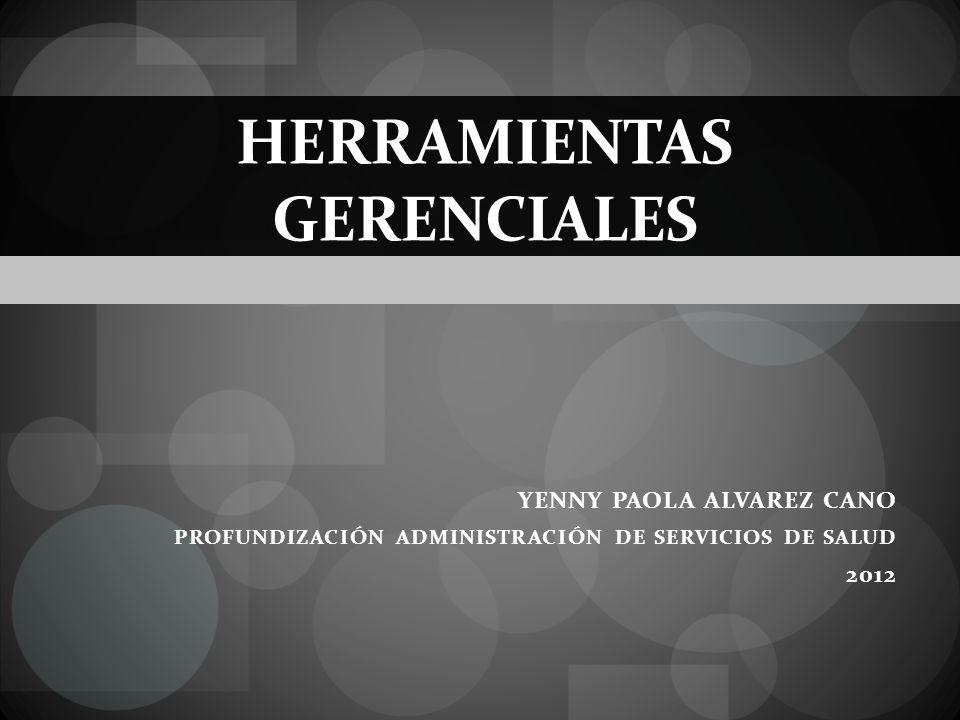 HERRAMIENTAS GERENCIALES YENNY PAOLA ALVAREZ CANO PROFUNDIZACIÓN ADMINISTRACIÓN DE SERVICIOS DE SALUD 2012