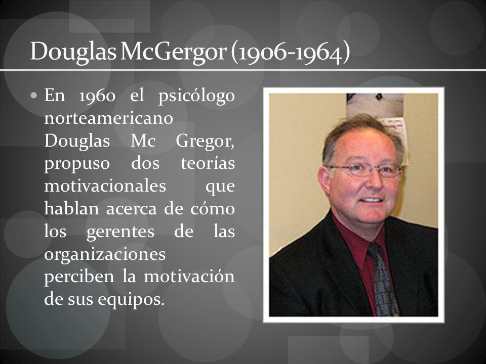 Douglas McGergor (1906-1964) En 1960 el psicólogo norteamericano Douglas Mc Gregor, propuso dos teorías motivacionales que hablan acerca de cómo los gerentes de las organizaciones perciben la motivación de sus equipos.