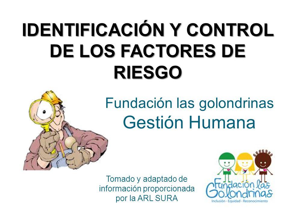 IDENTIFICACIÓN Y CONTROL DE LOS FACTORES DE RIESGO Fundación las golondrinas Gestión Humana Tomado y adaptado de información proporcionada por la ARL