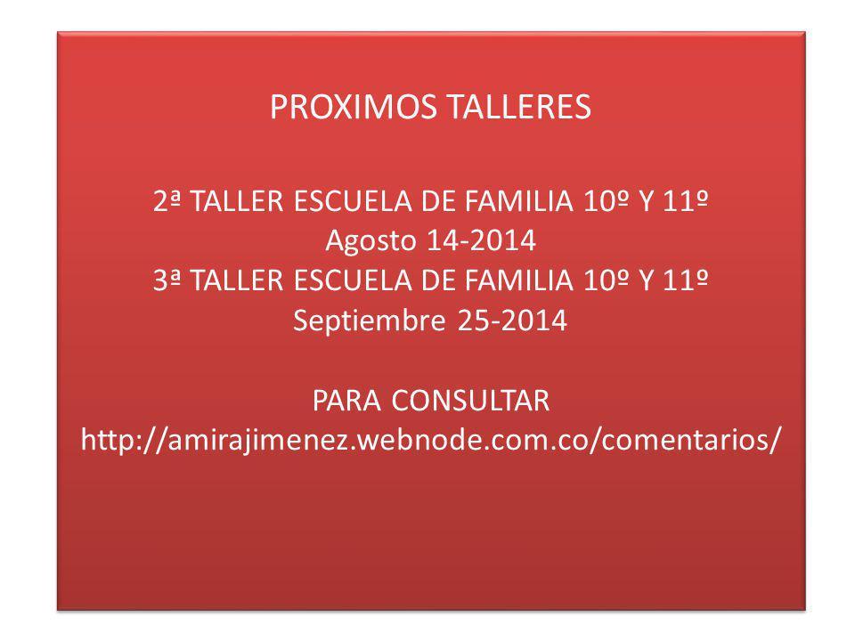 PROXIMOS TALLERES 2ª TALLER ESCUELA DE FAMILIA 10º Y 11º Agosto 14-2014 3ª TALLER ESCUELA DE FAMILIA 10º Y 11º Septiembre 25-2014 PARA CONSULTAR http: