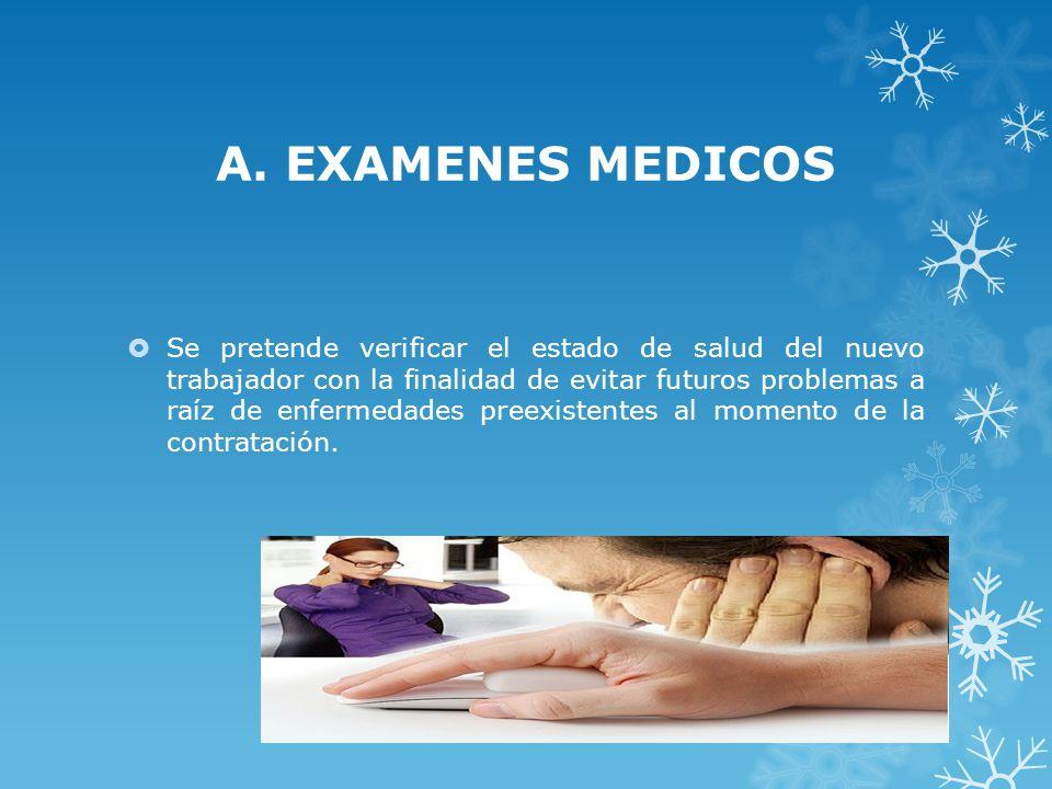 A. EXAMENES MEDICOS Se pretende verificar el estado de salud del nuevo trabajador con la finalidad de evitar futuros problemas a raíz de enfermedades