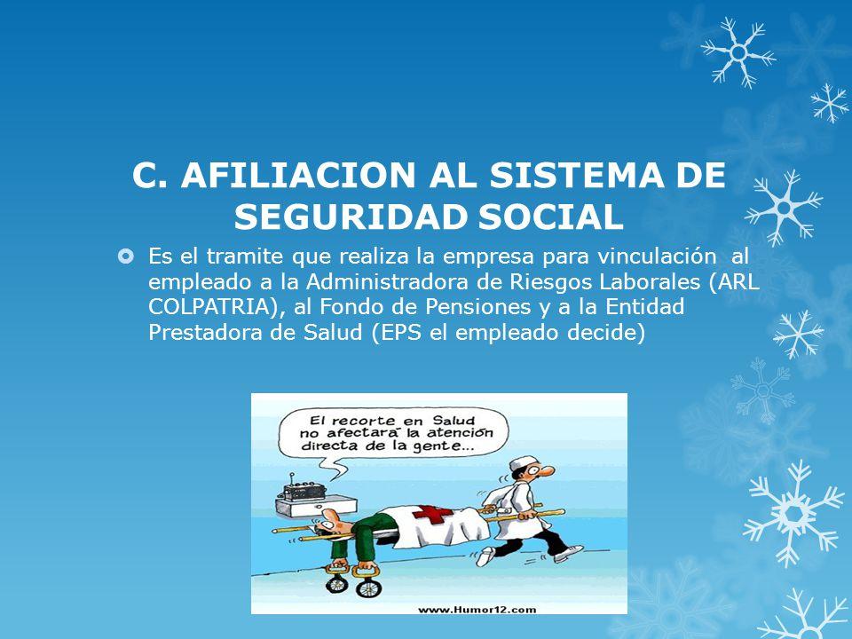 C. AFILIACION AL SISTEMA DE SEGURIDAD SOCIAL Es el tramite que realiza la empresa para vinculación al empleado a la Administradora de Riesgos Laborale