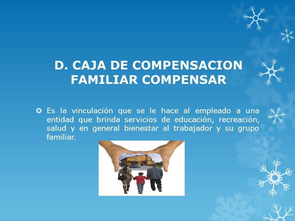 D. CAJA DE COMPENSACION FAMILIAR COMPENSAR Es la vinculación que se le hace al empleado a una entidad que brinda servicios de educación, recreación, s