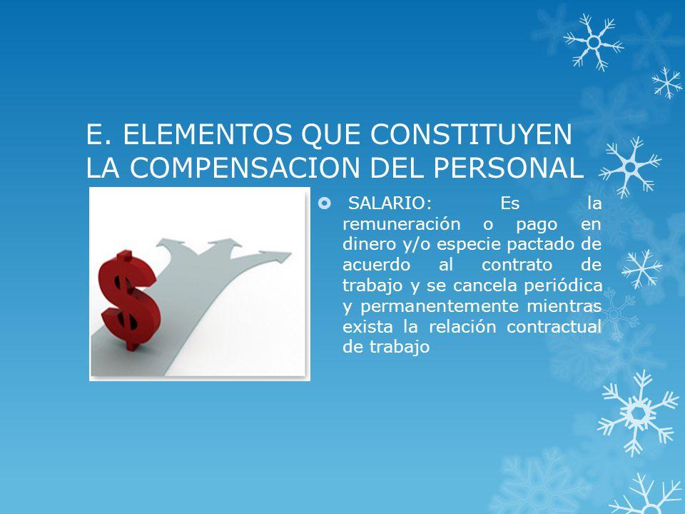 E. ELEMENTOS QUE CONSTITUYEN LA COMPENSACION DEL PERSONAL SALARIO: Es la remuneración o pago en dinero y/o especie pactado de acuerdo al contrato de t