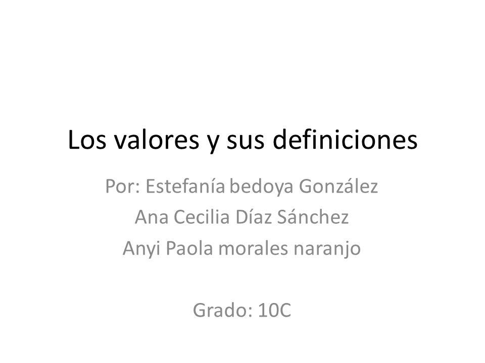 Los valores y sus definiciones Por: Estefanía bedoya González Ana Cecilia Díaz Sánchez Anyi Paola morales naranjo Grado: 10C