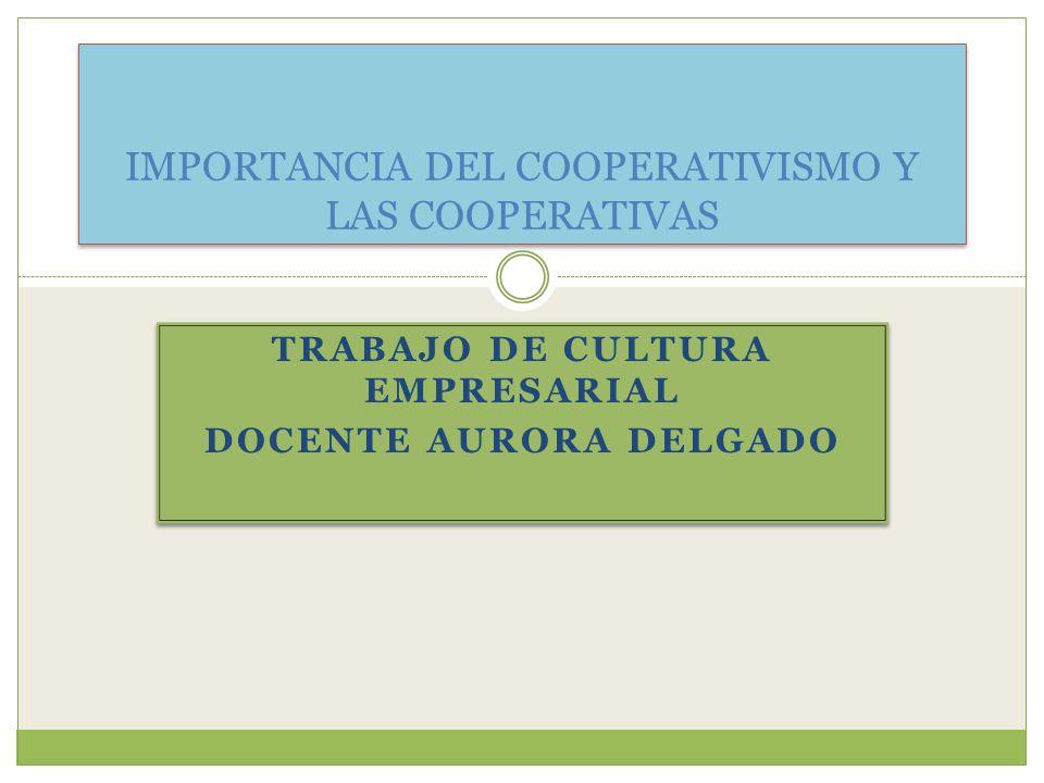 TRABAJO DE CULTURA EMPRESARIAL DOCENTE AURORA DELGADO TRABAJO DE CULTURA EMPRESARIAL DOCENTE AURORA DELGADO IMPORTANCIA DEL COOPERATIVISMO Y LAS COOPERATIVAS