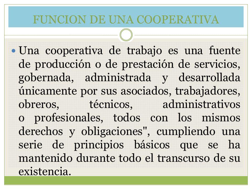 FUNCION DE UNA COOPERATIVA Una cooperativa de trabajo es una fuente de producción o de prestación de servicios, gobernada, administrada y desarrollada
