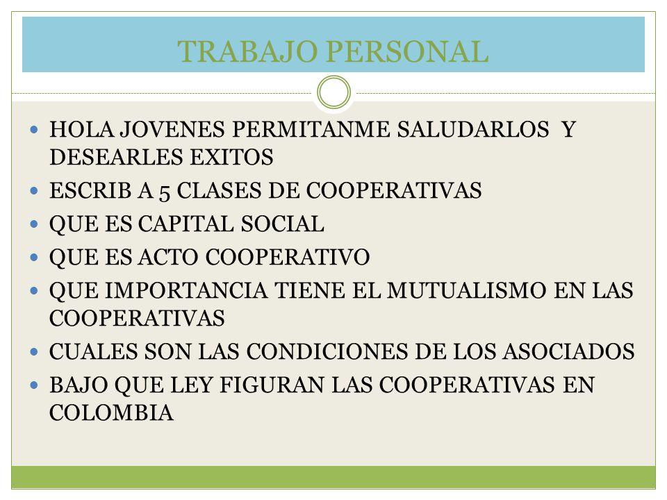 TRABAJO PERSONAL HOLA JOVENES PERMITANME SALUDARLOS Y DESEARLES EXITOS ESCRIB A 5 CLASES DE COOPERATIVAS QUE ES CAPITAL SOCIAL QUE ES ACTO COOPERATIVO QUE IMPORTANCIA TIENE EL MUTUALISMO EN LAS COOPERATIVAS CUALES SON LAS CONDICIONES DE LOS ASOCIADOS BAJO QUE LEY FIGURAN LAS COOPERATIVAS EN COLOMBIA