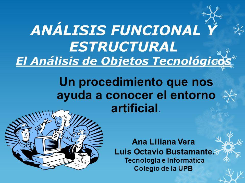 ANÁLISIS FUNCIONAL Y ESTRUCTURAL El Análisis de Objetos Tecnológicos Un procedimiento que nos ayuda a conocer el entorno artificial.