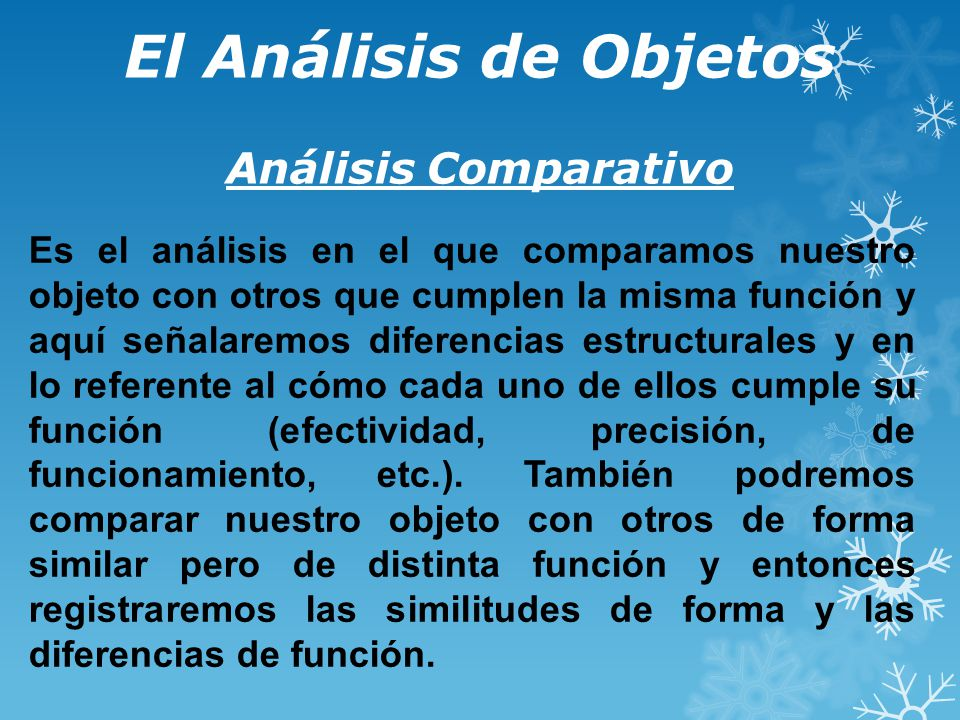 El Análisis de Objetos Análisis Comparativo Es el análisis en el que comparamos nuestro objeto con otros que cumplen la misma función y aquí señalaremos diferencias estructurales y en lo referente al cómo cada uno de ellos cumple su función (efectividad, precisión, de funcionamiento, etc.).