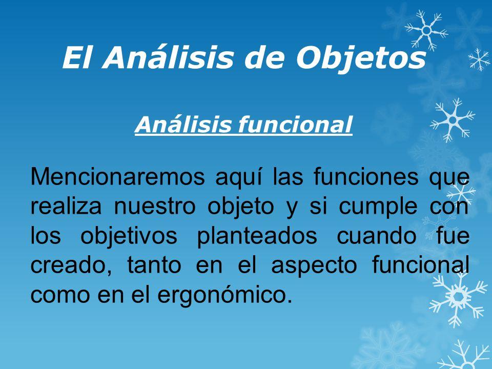 El Análisis de Objetos Análisis funcional Mencionaremos aquí las funciones que realiza nuestro objeto y si cumple con los objetivos planteados cuando fue creado, tanto en el aspecto funcional como en el ergonómico.