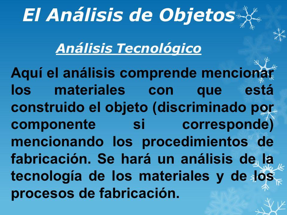 El Análisis de Objetos Análisis Tecnológico Aquí el análisis comprende mencionar los materiales con que está construido el objeto (discriminado por componente si corresponde) mencionando los procedimientos de fabricación.
