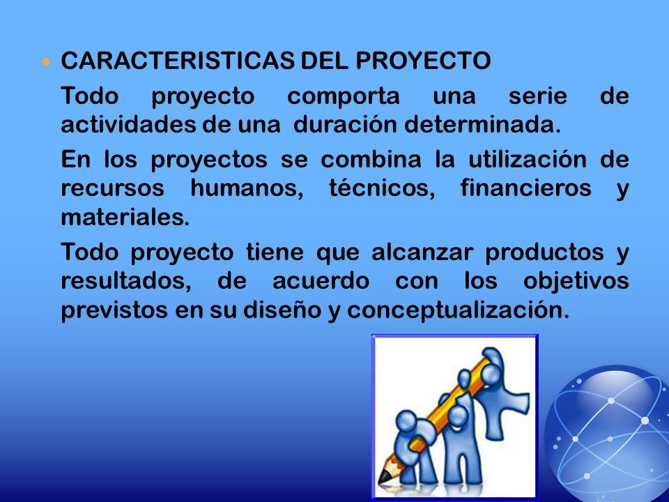 CARACTERISTICAS DEL PROYECTO Todo proyecto comporta una serie de actividades de una duración determinada. En los proyectos se combina la utilización d