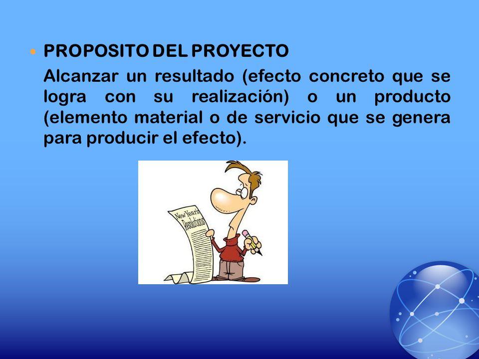 PROPOSITO DEL PROYECTO Alcanzar un resultado (efecto concreto que se logra con su realización) o un producto (elemento material o de servicio que se g