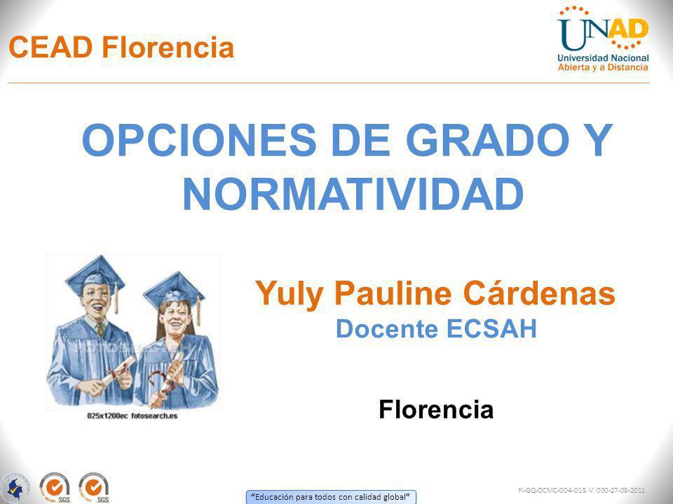 Educación para todos con calidad global CEAD Florencia OPCIONES DE GRADO Y NORMATIVIDAD Florencia Yuly Pauline Cárdenas FI-GQ-OCMC-004-015 V.